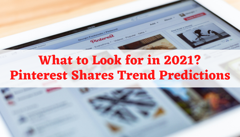 What to Look for in 2021: Pinterest Shares Trend Predictions
