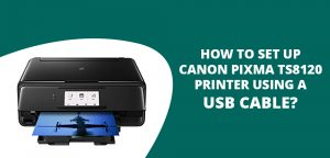 How To Set Up Canon Pixma TS8120 Printer Using a USB Cable?